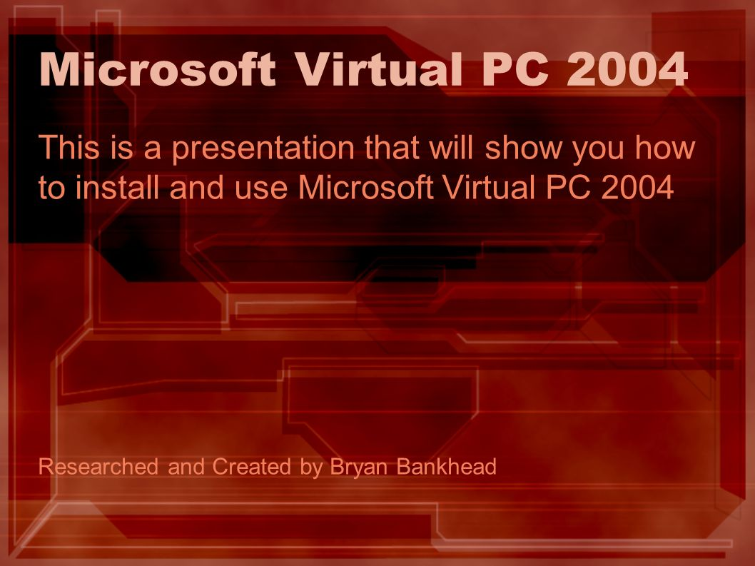 Microsoft Virtual PC 2004 This is a presentation that will show you how to install and use Microsoft Virtual PC 2004 Researched and Created by Bryan Bankhead