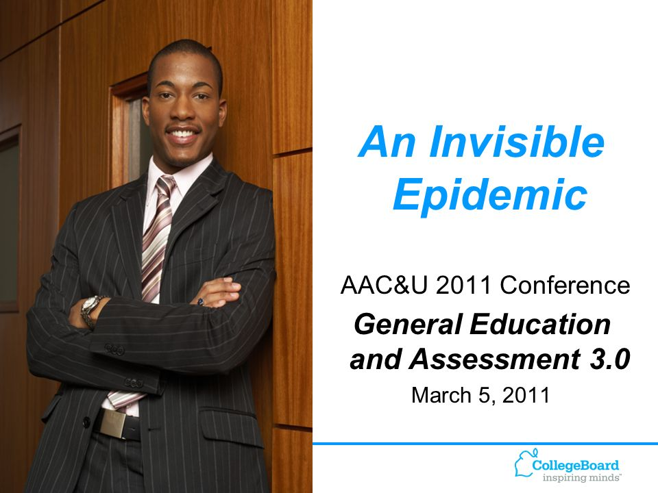 1 An Invisible Epidemic AAC&U 2011 Conference General Education and Assessment 3.0 March 5, 2011
