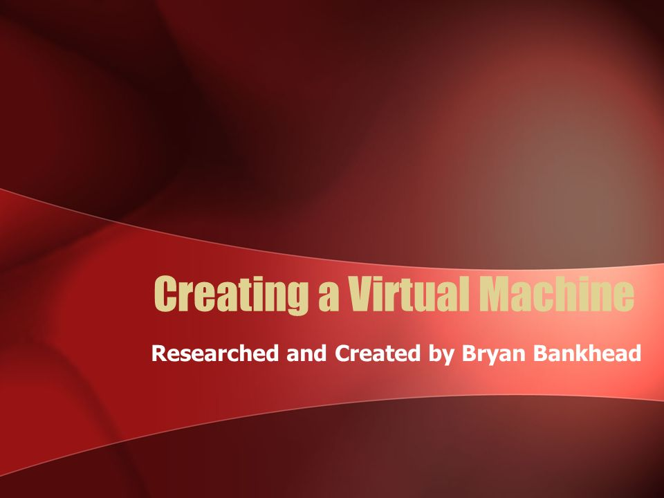 Creating a Virtual Machine Researched and Created by Bryan Bankhead