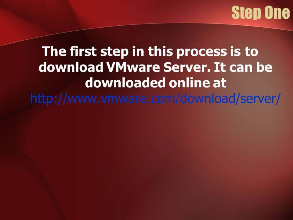 Step One The first step in this process is to download VMware Server. It can be downloaded online at http://www.vmware.com/download/server/