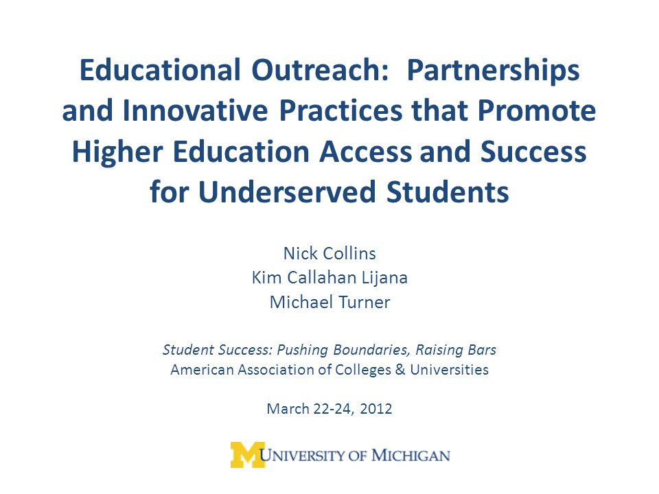 Educational Outreach: Partnerships and Innovative Practices that Promote Higher Education Access and Success for Underserved Students Nick Collins Kim Callahan Lijana Michael Turner Student Success: Pushing Boundaries, Raising Bars American Association of Colleges & Universities March 22-24, 2012