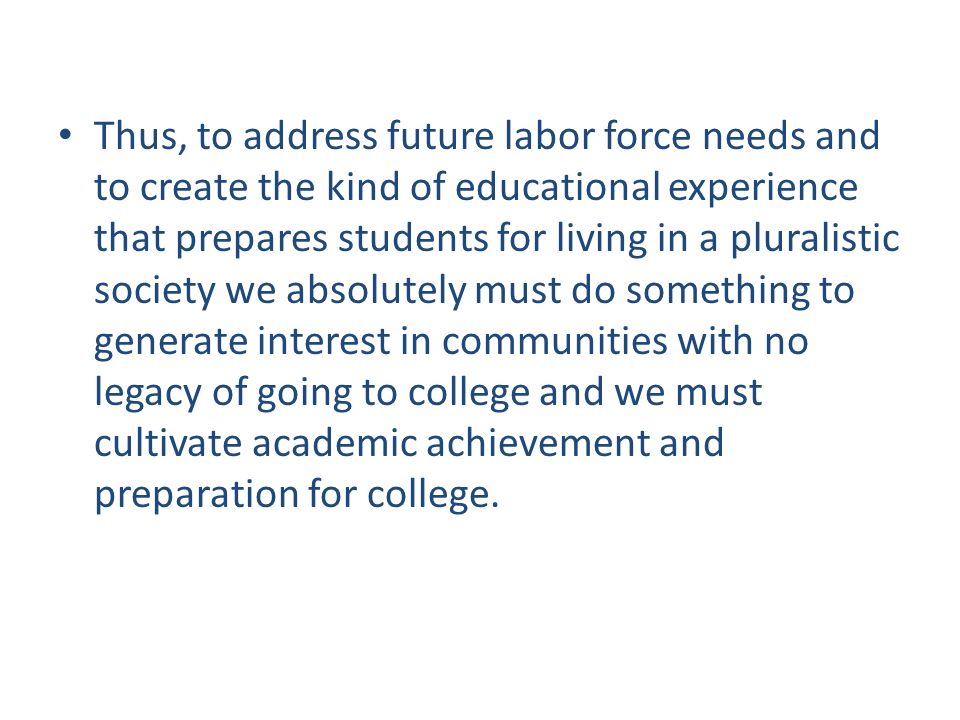 Thus, to address future labor force needs and to create the kind of educational experience that prepares students for living in a pluralistic society we absolutely must do something to generate interest in communities with no legacy of going to college and we must cultivate academic achievement and preparation for college.