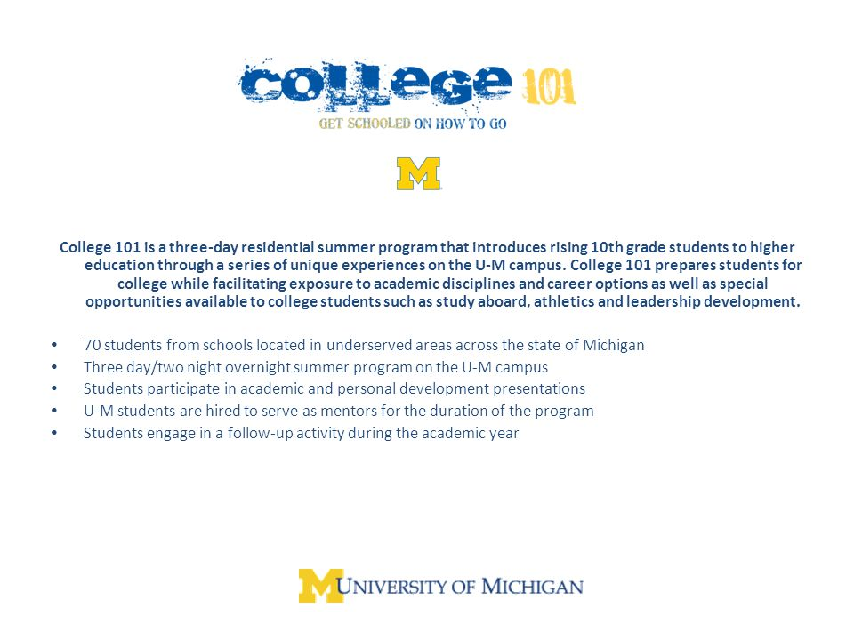 College 101 is a three-day residential summer program that introduces rising 10th grade students to higher education through a series of unique experiences on the U-M campus.