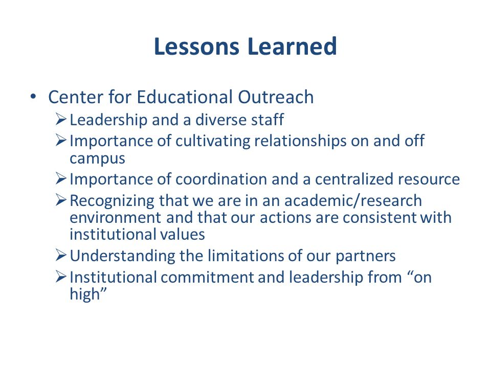 Lessons Learned Center for Educational Outreach Leadership and a diverse staff Importance of cultivating relationships on and off campus Importance of coordination and a centralized resource Recognizing that we are in an academic/research environment and that our actions are consistent with institutional values Understanding the limitations of our partners Institutional commitment and leadership from on high