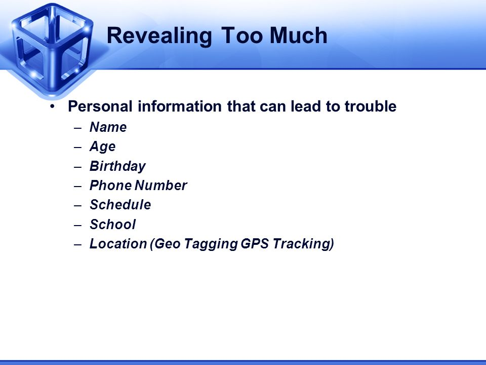 Revealing Too Much Personal information that can lead to trouble –Name –Age –Birthday –Phone Number –Schedule –School –Location (Geo Tagging GPS Track