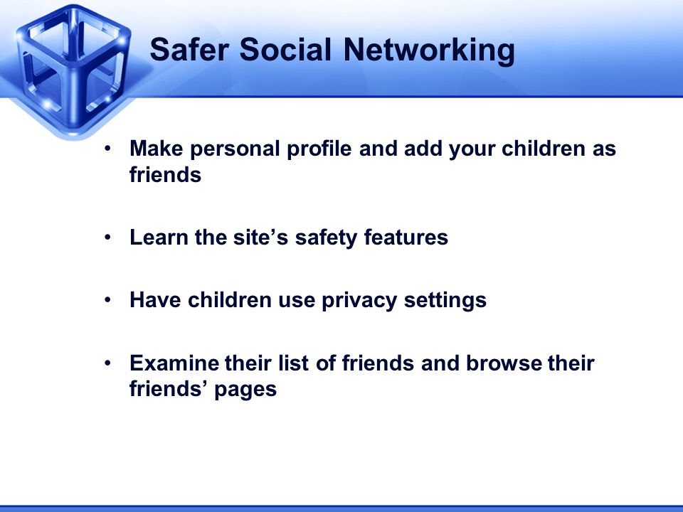 Safer Social Networking Make personal profile and add your children as friends Learn the sites safety features Have children use privacy settings Exam