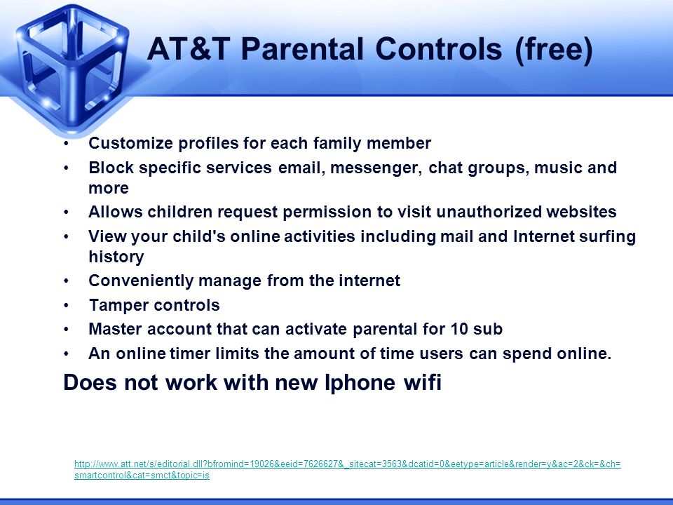 AT&T Parental Controls (free) Customize profiles for each family member Block specific services email, messenger, chat groups, music and more Allows children request permission to visit unauthorized websites View your child s online activities including mail and Internet surfing history Conveniently manage from the internet Tamper controls Master account that can activate parental for 10 sub An online timer limits the amount of time users can spend online.