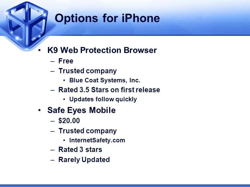 Options for iPhone K9 Web Protection Browser –Free –Trusted company Blue Coat Systems, Inc. –Rated 3.5 Stars on first release Updates follow quickly S