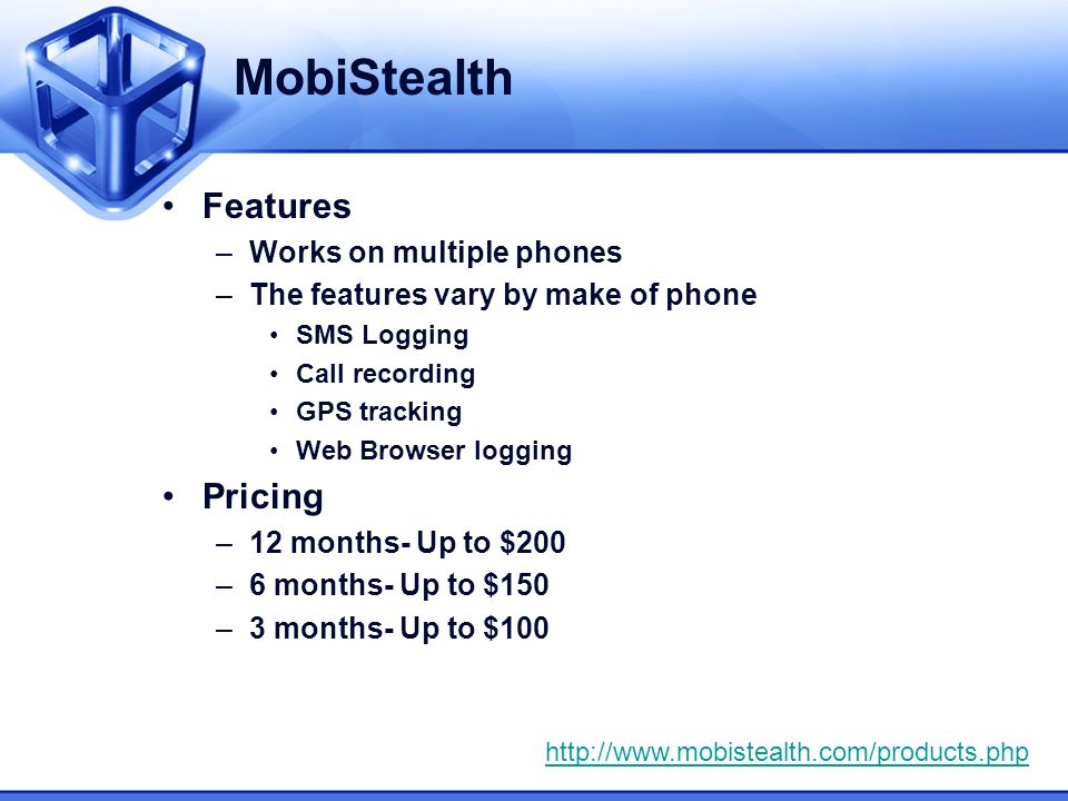 MobiStealth Features –Works on multiple phones –The features vary by make of phone SMS Logging Call recording GPS tracking Web Browser logging Pricing –12 months- Up to $200 –6 months- Up to $150 –3 months- Up to $100 http://www.mobistealth.com/products.php