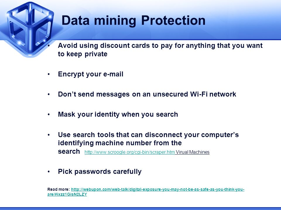 Data mining Protection Avoid using discount cards to pay for anything that you want to keep private Encrypt your e-mail Dont send messages on an unsecured Wi-Fi network Mask your identity when you search Use search tools that can disconnect your computers identifying machine number from the search http://www.scroogle.org/cgi-bin/scraper.htm Virual Machines http://www.scroogle.org/cgi-bin/scraper.htm Pick passwords carefully Read more: http://webupon.com/web-talk/digital-exposure-you-may-not-be-as-safe-as-you-think-you- are/#ixzz1GisN2LZYhttp://webupon.com/web-talk/digital-exposure-you-may-not-be-as-safe-as-you-think-you- are/#ixzz1GisN2LZY