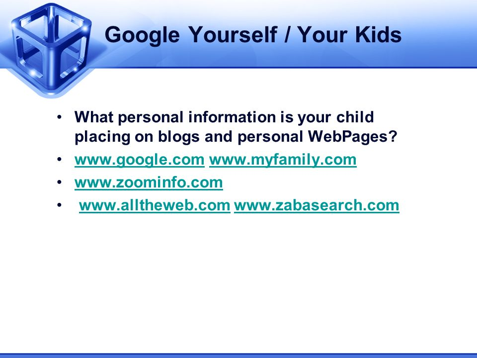Google Yourself / Your Kids What personal information is your child placing on blogs and personal WebPages.