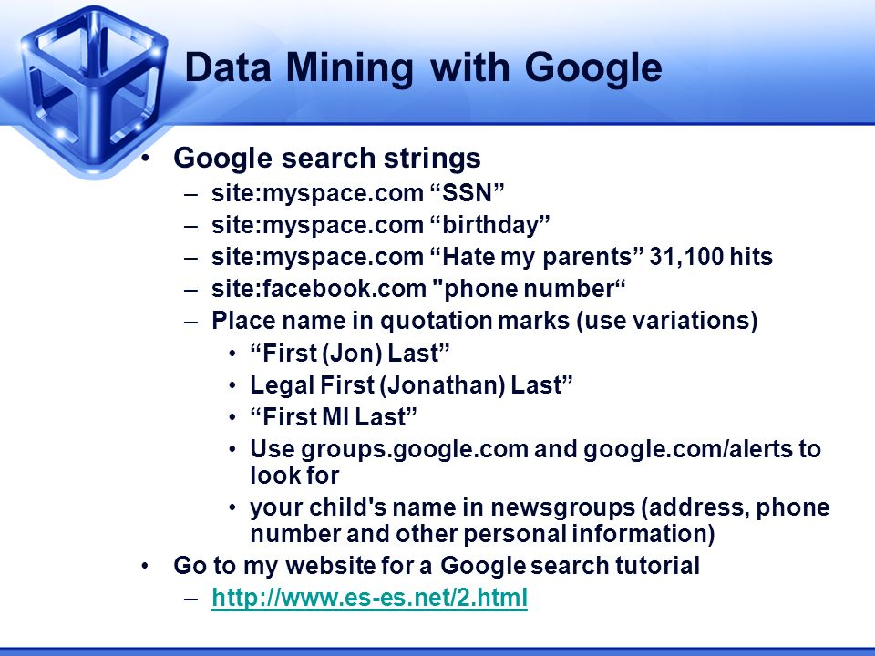 Data Mining with Google Google search strings –site:myspace.com SSN –site:myspace.com birthday –site:myspace.com Hate my parents 31,100 hits –site:facebook.com phone number –Place name in quotation marks (use variations) First (Jon) Last Legal First (Jonathan) Last First MI Last Use groups.google.com and google.com/alerts to look for your child s name in newsgroups (address, phone number and other personal information) Go to my website for a Google search tutorial –http://www.es-es.net/2.htmlhttp://www.es-es.net/2.html