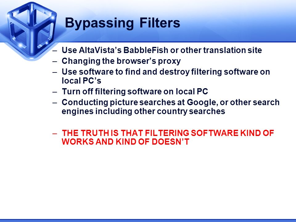 Bypassing Filters –Use AltaVistas BabbleFish or other translation site –Changing the browsers proxy –Use software to find and destroy filtering software on local PCs –Turn off filtering software on local PC –Conducting picture searches at Google, or other search engines including other country searches –THE TRUTH IS THAT FILTERING SOFTWARE KIND OF WORKS AND KIND OF DOESNT