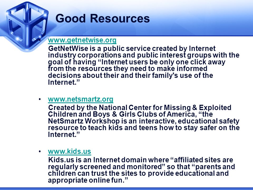Good Resources www.getnetwise.org GetNetWise is a public service created by Internet industry corporations and public interest groups with the goal of