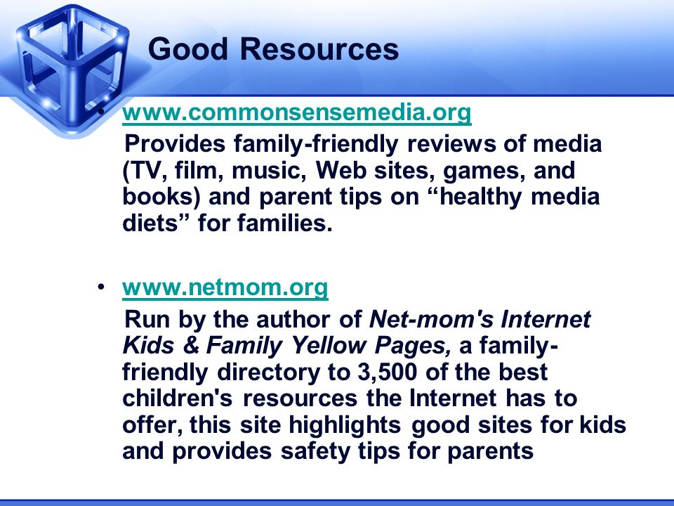 Good Resources www.commonsensemedia.org Provides family-friendly reviews of media (TV, film, music, Web sites, games, and books) and parent tips on healthy media diets for families.