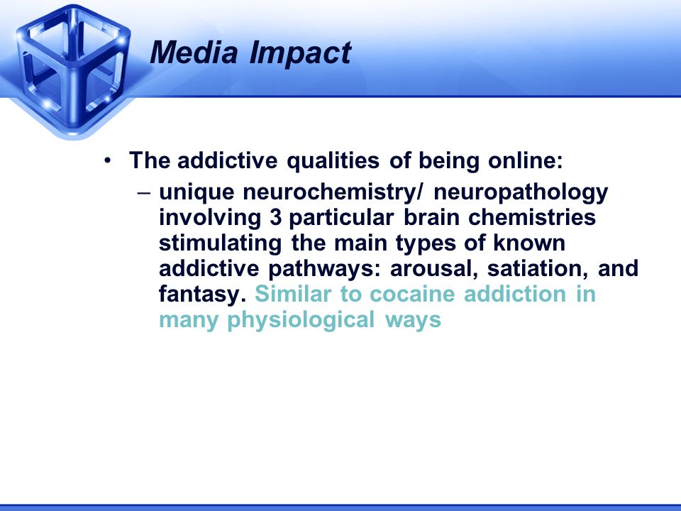 The addictive qualities of being online: –unique neurochemistry/ neuropathology involving 3 particular brain chemistries stimulating the main types of known addictive pathways: arousal, satiation, and fantasy.