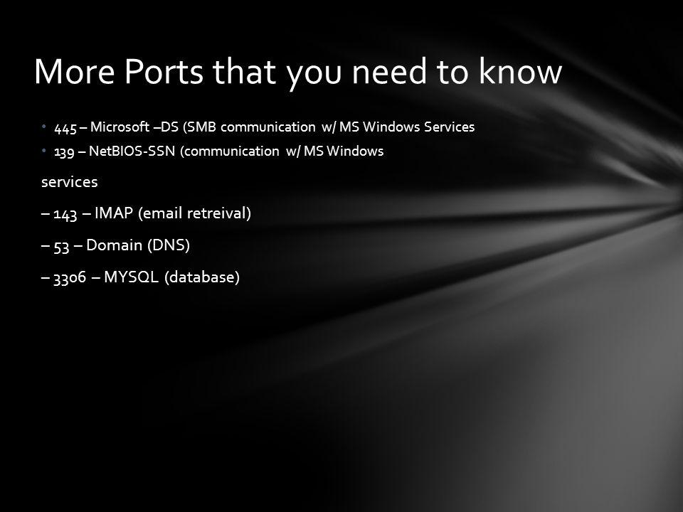 445 – Microsoft –DS (SMB communication w/ MS Windows Services 139 – NetBIOS-SSN (communication w/ MS Windows services – 143 – IMAP (email retreival) –