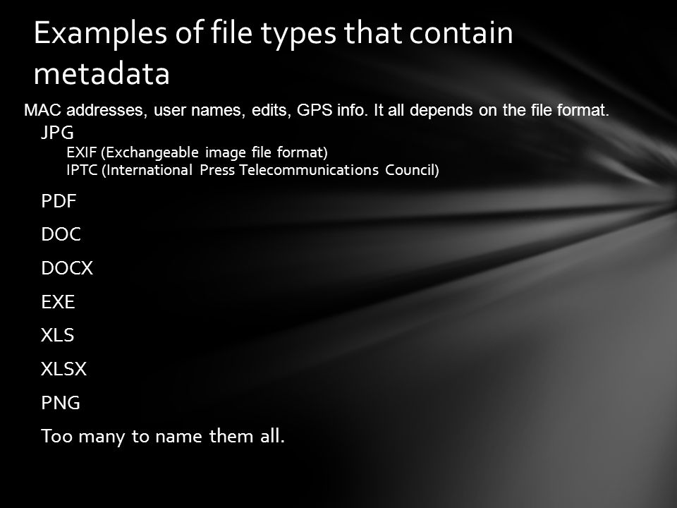 Examples of file types that contain metadata JPG EXIF (Exchangeable image file format) IPTC (International Press Telecommunications Council) PDF DOC D