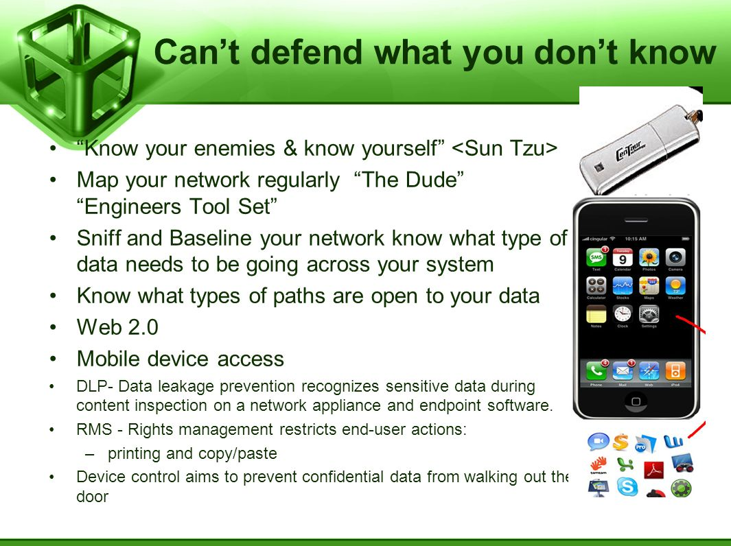Cant defend what you dont know Know your enemies & know yourself Map your network regularly The Dude Engineers Tool Set Sniff and Baseline your network know what type of data needs to be going across your system Know what types of paths are open to your data Web 2.0 Mobile device access DLP- Data leakage prevention recognizes sensitive data during content inspection on a network appliance and endpoint software.