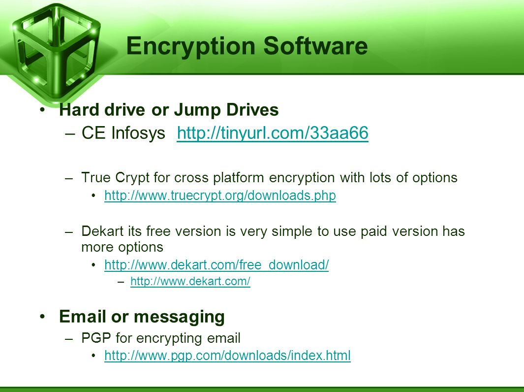 Encryption Software Hard drive or Jump Drives –CE Infosys http://tinyurl.com/33aa66http://tinyurl.com/33aa66 –True Crypt for cross platform encryption with lots of options http://www.truecrypt.org/downloads.php –Dekart its free version is very simple to use paid version has more options http://www.dekart.com/free_download/ –http://www.dekart.com/http://www.dekart.com/ Email or messaging –PGP for encrypting email http://www.pgp.com/downloads/index.html