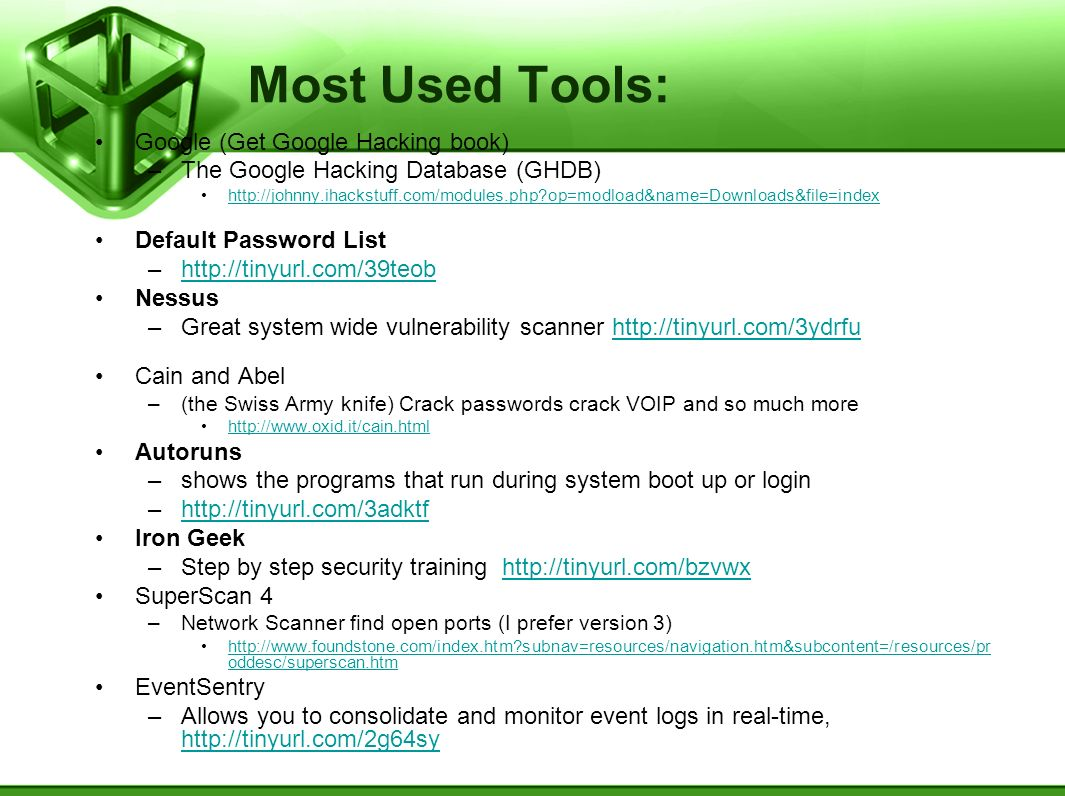 Most Used Tools: Google (Get Google Hacking book) –The Google Hacking Database (GHDB) http://johnny.ihackstuff.com/modules.php?op=modload&name=Downloads&file=index Default Password List –http://tinyurl.com/39teobhttp://tinyurl.com/39teob Nessus –Great system wide vulnerability scanner http://tinyurl.com/3ydrfuhttp://tinyurl.com/3ydrfu Cain and Abel –(the Swiss Army knife) Crack passwords crack VOIP and so much more http://www.oxid.it/cain.html Autoruns –shows the programs that run during system boot up or login –http://tinyurl.com/3adktfhttp://tinyurl.com/3adktf Iron Geek –Step by step security training http://tinyurl.com/bzvwxhttp://tinyurl.com/bzvwx SuperScan 4 –Network Scanner find open ports (I prefer version 3) http://www.foundstone.com/index.htm?subnav=resources/navigation.htm&subcontent=/resources/pr oddesc/superscan.htmhttp://www.foundstone.com/index.htm?subnav=resources/navigation.htm&subcontent=/resources/pr oddesc/superscan.htm EventSentry –Allows you to consolidate and monitor event logs in real-time, http://tinyurl.com/2g64sy http://tinyurl.com/2g64sy