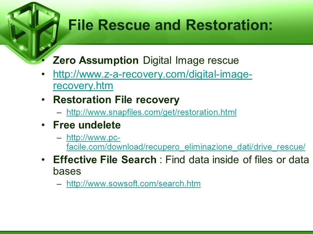 File Rescue and Restoration: Zero Assumption Digital Image rescue http://www.z-a-recovery.com/digital-image- recovery.htmhttp://www.z-a-recovery.com/digital-image- recovery.htm Restoration File recovery –http://www.snapfiles.com/get/restoration.htmlhttp://www.snapfiles.com/get/restoration.html Free undelete –http://www.pc- facile.com/download/recupero_eliminazione_dati/drive_rescue/http://www.pc- facile.com/download/recupero_eliminazione_dati/drive_rescue/ Effective File Search : Find data inside of files or data bases –http://www.sowsoft.com/search.htmhttp://www.sowsoft.com/search.htm