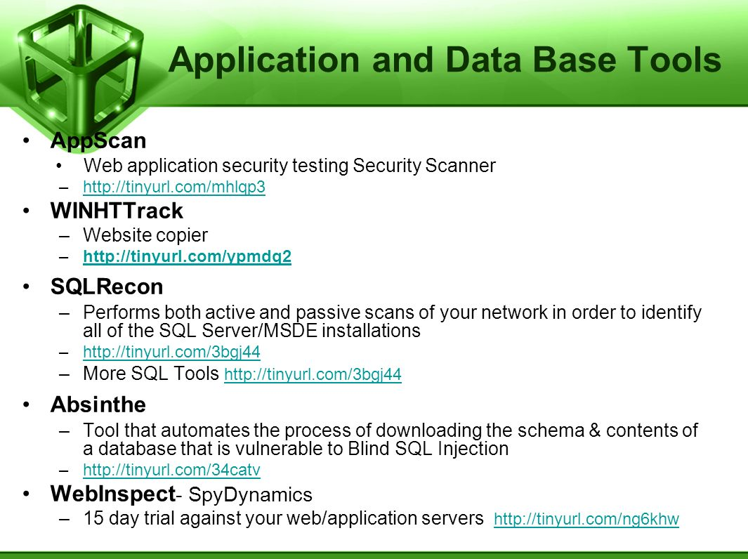 Application and Data Base Tools AppScan Web application security testing Security Scanner –http://tinyurl.com/mhlqp3http://tinyurl.com/mhlqp3 WINHTTrack –Website copier –http://tinyurl.com/ypmdq2http://tinyurl.com/ypmdq2 SQLRecon –Performs both active and passive scans of your network in order to identify all of the SQL Server/MSDE installations –http://tinyurl.com/3bgj44http://tinyurl.com/3bgj44 –More SQL Tools http://tinyurl.com/3bgj44 http://tinyurl.com/3bgj44 Absinthe –Tool that automates the process of downloading the schema & contents of a database that is vulnerable to Blind SQL Injection –http://tinyurl.com/34catvhttp://tinyurl.com/34catv WebInspect - SpyDynamics –15 day trial against your web/application servers http://tinyurl.com/ng6khw http://tinyurl.com/ng6khw