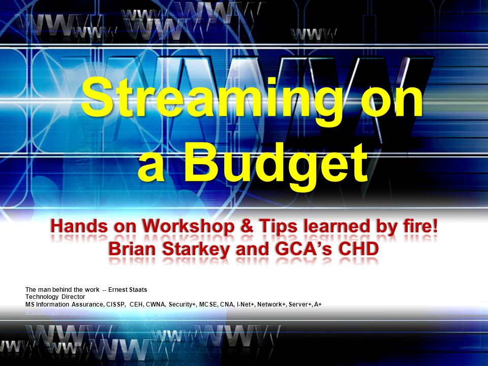 Streaming on a Budget The man behind the work -- Ernest Staats Technology Director MS Information Assurance, CISSP, CEH, CWNA, Security+, MCSE, CNA, I-Net+, Network+, Server+, A+ erstaats@gcasda.org