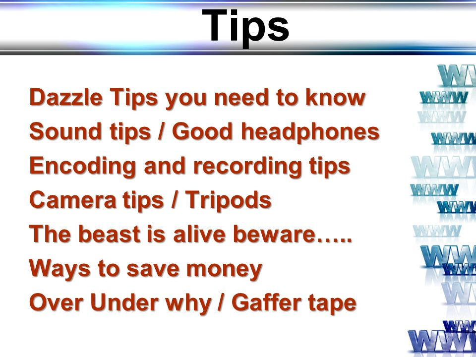 Tips Dazzle Tips you need to know Sound tips / Good headphones Encoding and recording tips Camera tips / Tripods The beast is alive beware…..