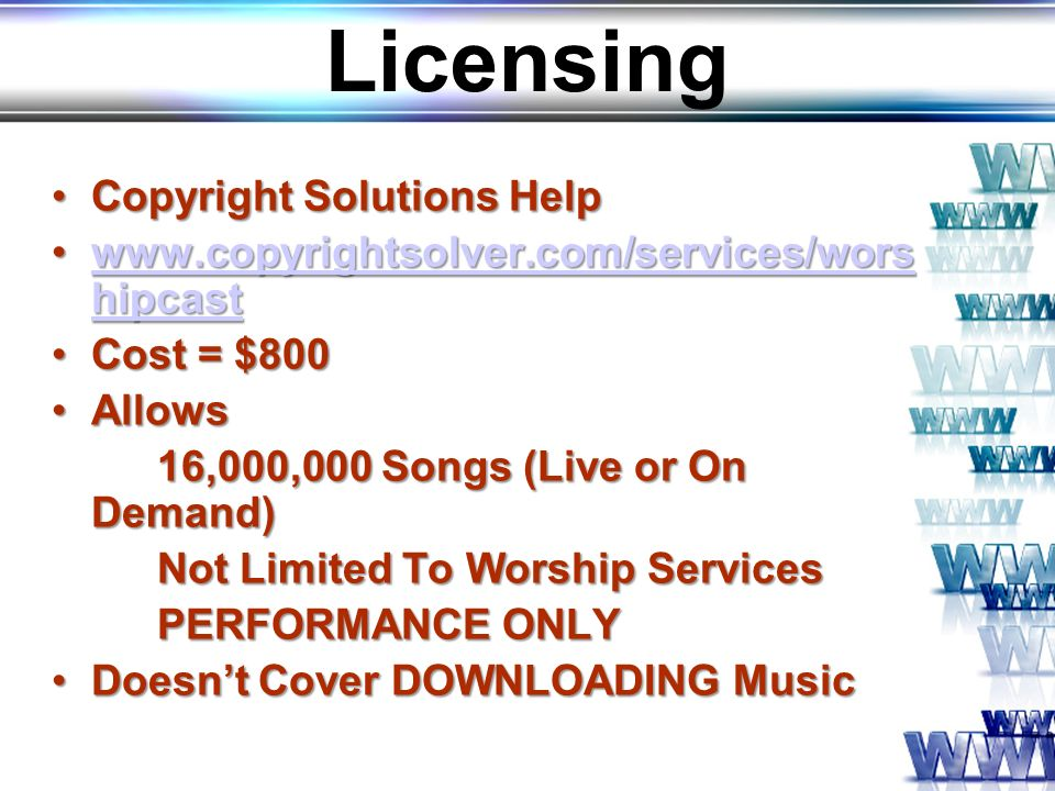 Licensing Copyright Solutions HelpCopyright Solutions Help www.copyrightsolver.com/services/wors hipcastwww.copyrightsolver.com/services/wors hipcastwww.copyrightsolver.com/services/wors hipcastwww.copyrightsolver.com/services/wors hipcast Cost = $800Cost = $800 AllowsAllows 16,000,000 Songs (Live or On Demand) Not Limited To Worship Services PERFORMANCE ONLY Doesnt Cover DOWNLOADING MusicDoesnt Cover DOWNLOADING Music