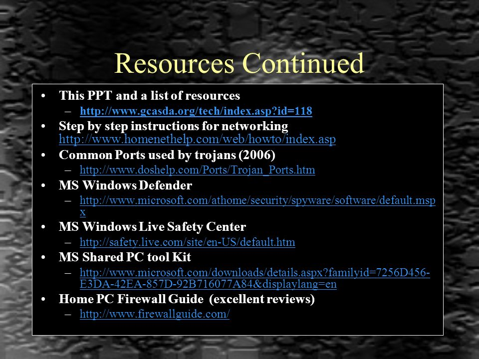 Resources Continued This PPT and a list of resources –http://www.gcasda.org/tech/index.asp?id=118http://www.gcasda.org/tech/index.asp?id=118 Step by step instructions for networking http://www.homenethelp.com/web/howto/index.asp http://www.homenethelp.com/web/howto/index.asp Common Ports used by trojans (2006) –http://www.doshelp.com/Ports/Trojan_Ports.htmhttp://www.doshelp.com/Ports/Trojan_Ports.htm MS Windows Defender –http://www.microsoft.com/athome/security/spyware/software/default.msp xhttp://www.microsoft.com/athome/security/spyware/software/default.msp x MS Windows Live Safety Center –http://safety.live.com/site/en-US/default.htmhttp://safety.live.com/site/en-US/default.htm MS Shared PC tool Kit –http://www.microsoft.com/downloads/details.aspx?familyid=7256D456- E3DA-42EA-857D-92B716077A84&displaylang=enhttp://www.microsoft.com/downloads/details.aspx?familyid=7256D456- E3DA-42EA-857D-92B716077A84&displaylang=en Home PC Firewall Guide (excellent reviews) –http://www.firewallguide.com/http://www.firewallguide.com/