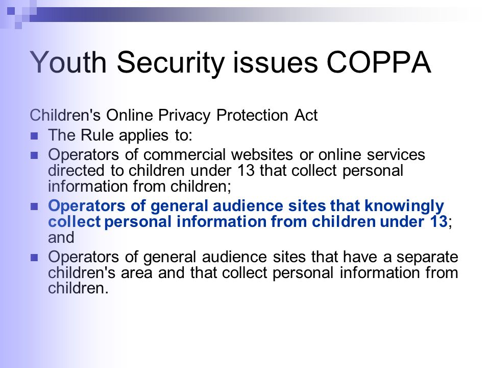 Youth Security issues COPPA Children s Online Privacy Protection Act The Rule applies to: Operators of commercial websites or online services directed to children under 13 that collect personal information from children; Operators of general audience sites that knowingly collect personal information from children under 13; and Operators of general audience sites that have a separate children s area and that collect personal information from children.