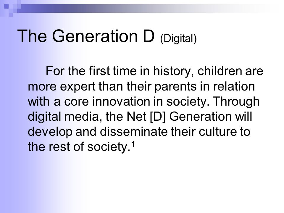 The Generation D (Digital) For the first time in history, children are more expert than their parents in relation with a core innovation in society.