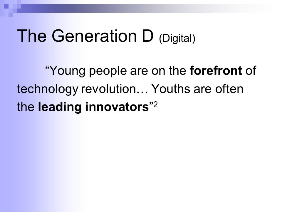 The Generation D (Digital) Young people are on the forefront of technology revolution… Youths are often the leading innovators 2