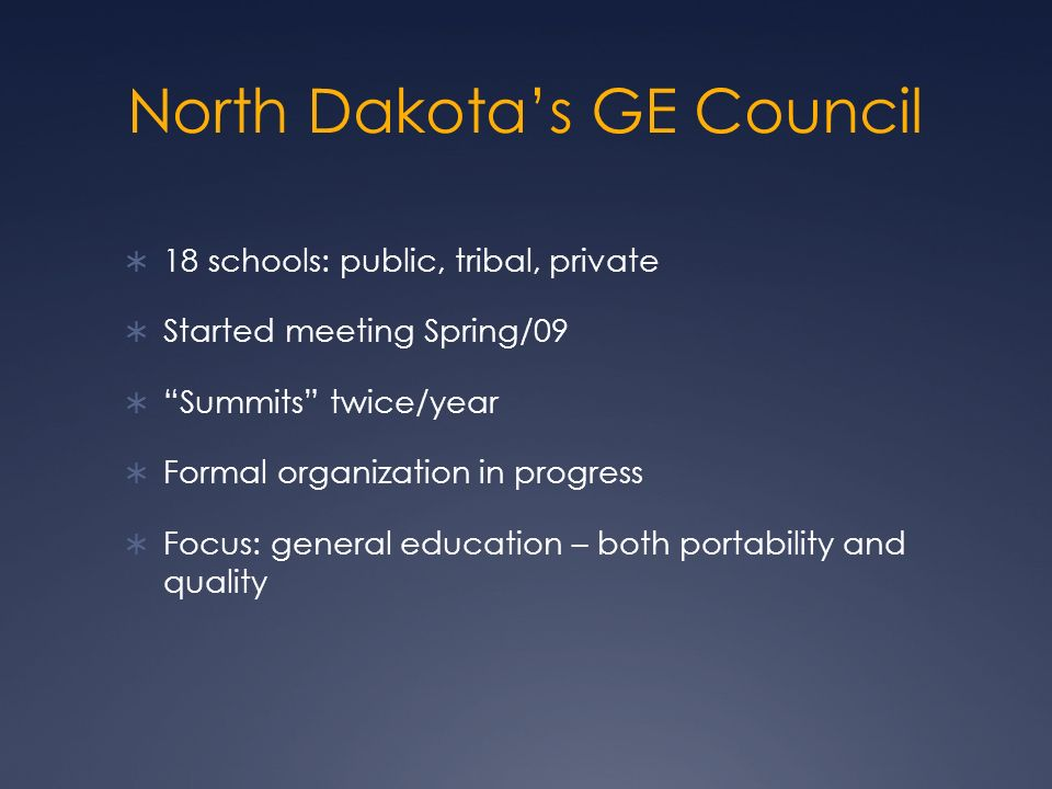 North Dakotas GE Council 18 schools: public, tribal, private Started meeting Spring/09 Summits twice/year Formal organization in progress Focus: general education – both portability and quality