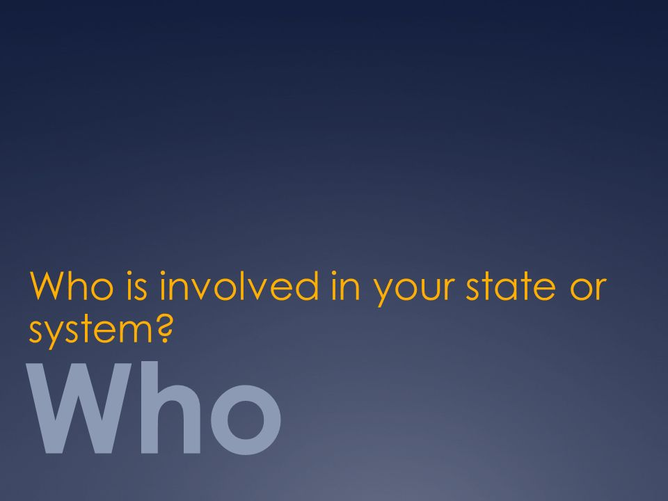 Who Who is involved in your state or system?