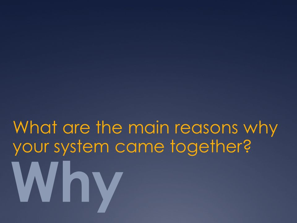Why What are the main reasons why your system came together