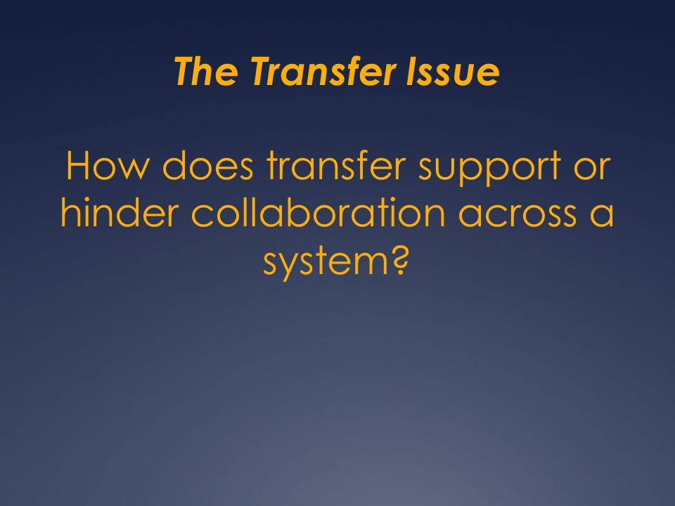 The Transfer Issue How does transfer support or hinder collaboration across a system?
