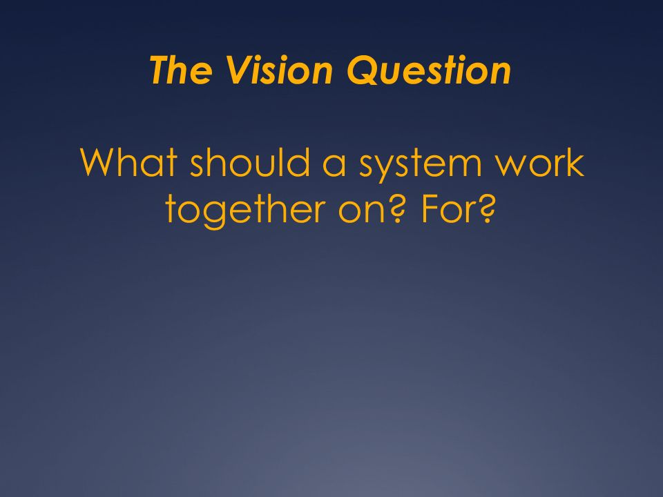 The Vision Question What should a system work together on? For?