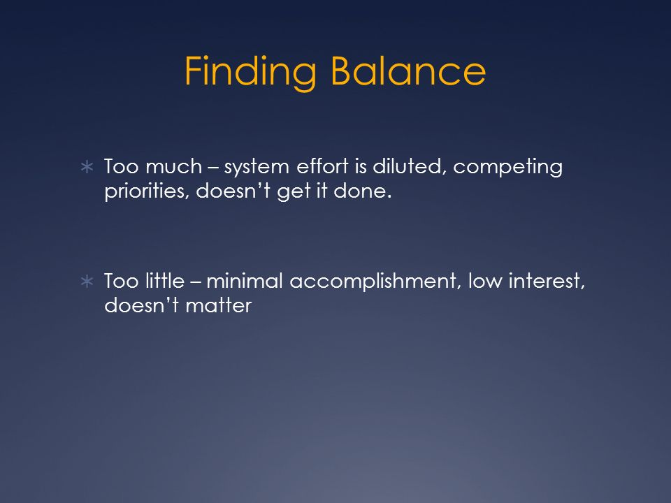 Finding Balance Too much – system effort is diluted, competing priorities, doesnt get it done.