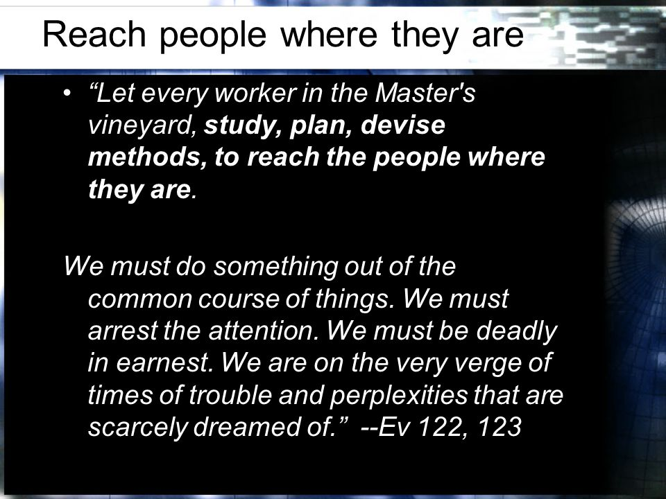Reach people where they are Let every worker in the Master s vineyard, study, plan, devise methods, to reach the people where they are.