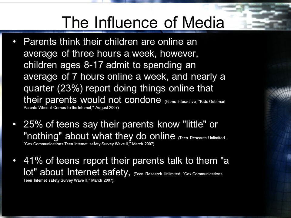 The Influence of Media Parents think their children are online an average of three hours a week, however, children ages 8-17 admit to spending an average of 7 hours online a week, and nearly a quarter (23%) report doing things online that their parents would not condone (Harris Interactive, Kids Outsmart Parents When it Comes to the Internet, August 2007).