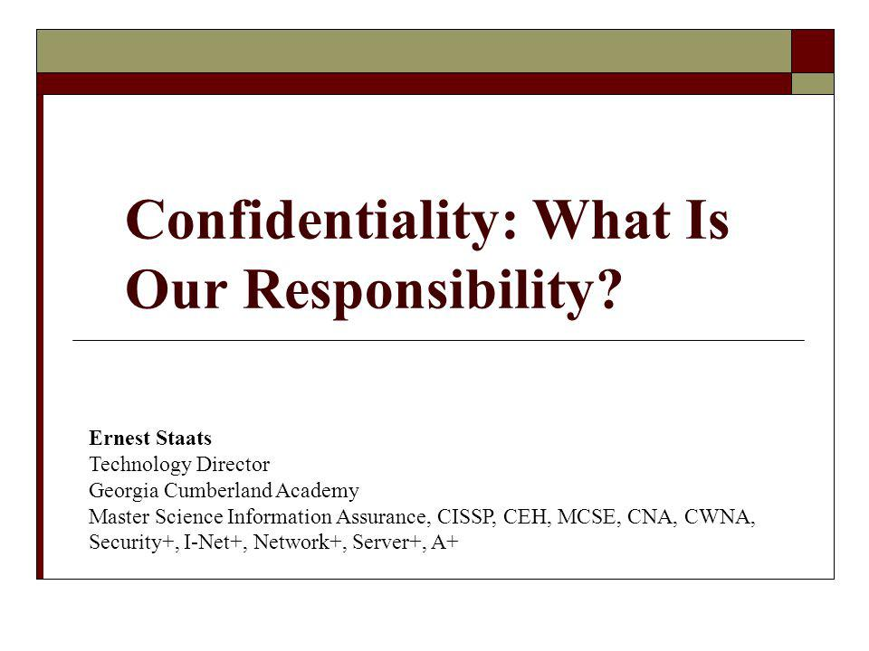 Confidentiality: What Is Our Responsibility? Ernest Staats Technology Director Georgia Cumberland Academy Master Science Information Assurance, CISSP,