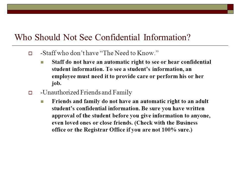 Who Should Not See Confidential Information? -Staff who dont have The Need to Know. Staff do not have an automatic right to see or hear confidential s