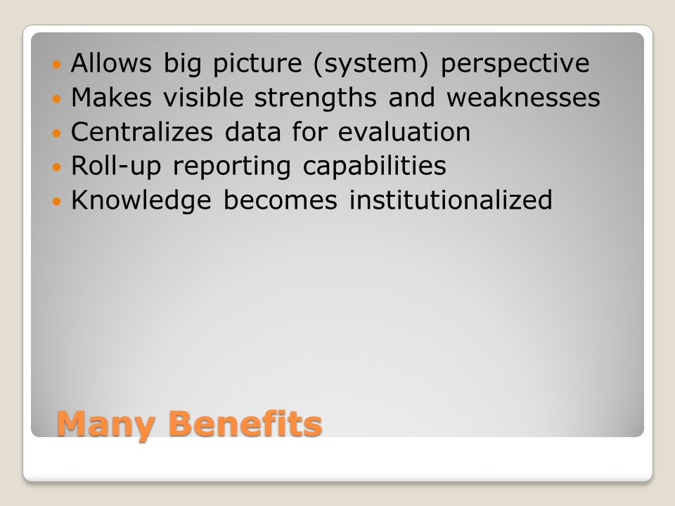 Many Benefits Many Benefits Allows big picture (system) perspective Makes visible strengths and weaknesses Centralizes data for evaluation Roll-up reporting capabilities Knowledge becomes institutionalized