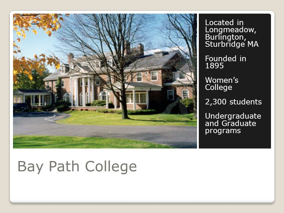 Bay Path College Located in Longmeadow, Burlington, Sturbridge MA Founded in 1895 Womens College 2,300 students Undergraduate and Graduate programs