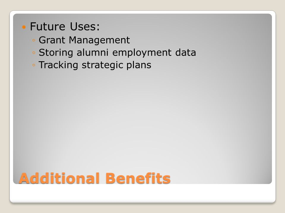 Additional Benefits Future Uses: Grant Management Storing alumni employment data Tracking strategic plans