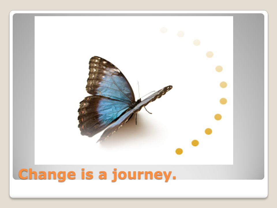 Change is a journey.