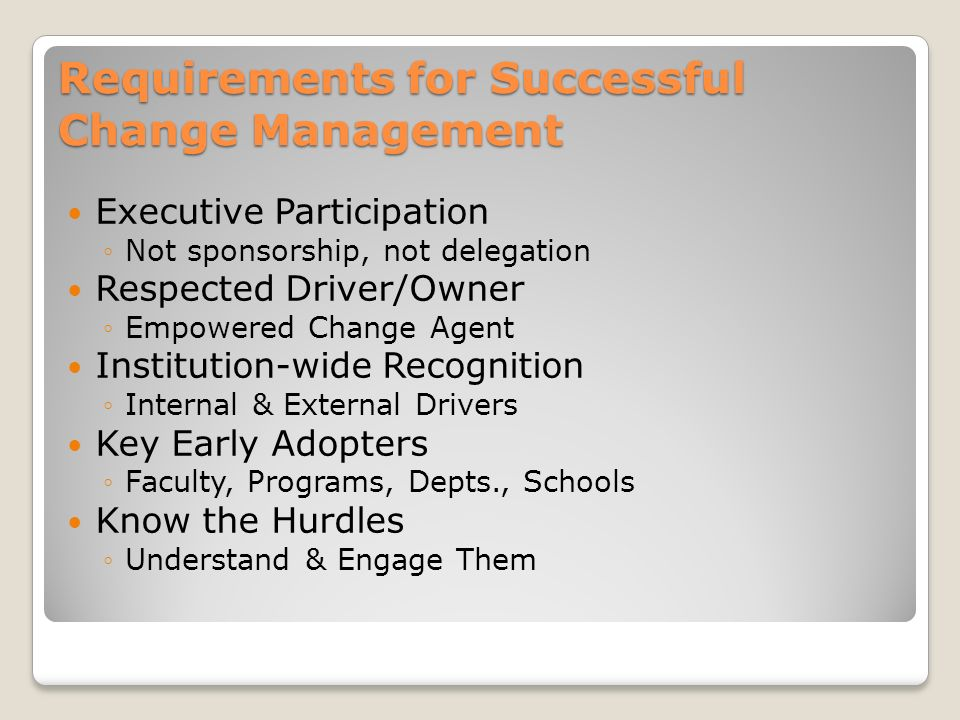 Requirements for Successful Change Management Executive Participation Not sponsorship, not delegation Respected Driver/Owner Empowered Change Agent Institution-wide Recognition Internal & External Drivers Key Early Adopters Faculty, Programs, Depts., Schools Know the Hurdles Understand & Engage Them