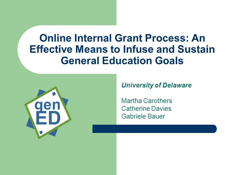 Online Internal Grant Process: An Effective Means to Infuse and Sustain General Education Goals University of Delaware Martha Carothers Catherine Davies Gabriele Bauer